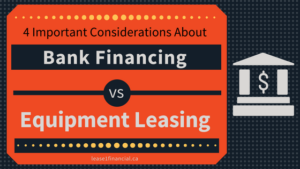 4 Important Considerations About Bank Financing vs Equipment Leasing