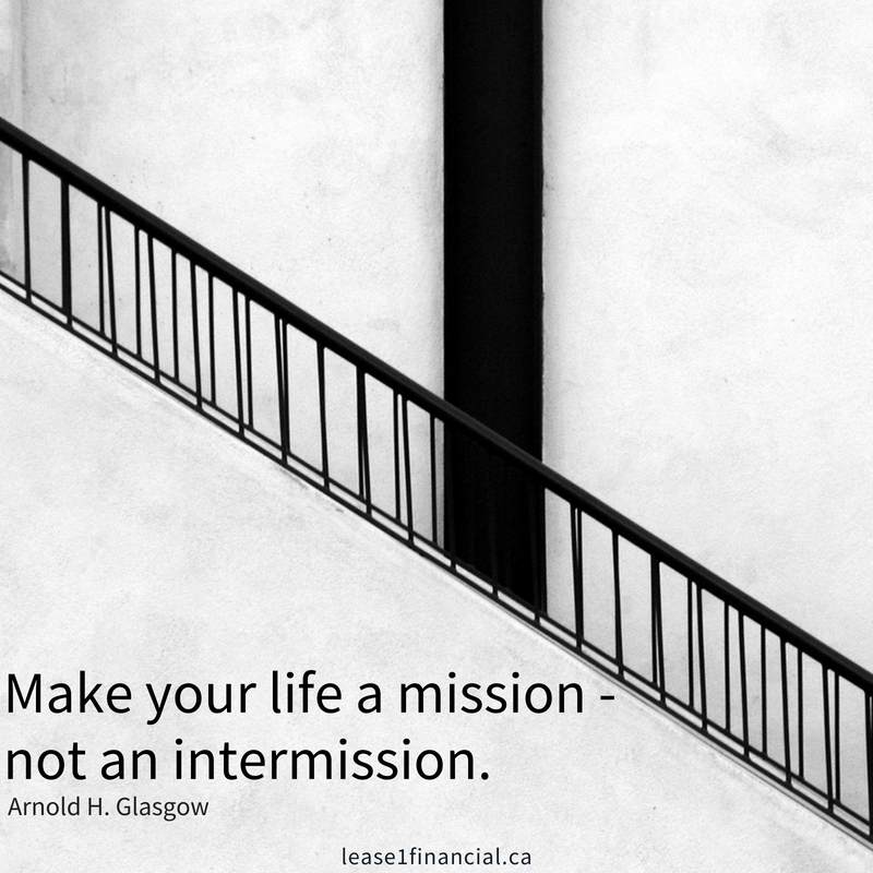 Make your life a mission, not an intermission. Arnold H. Glasgow