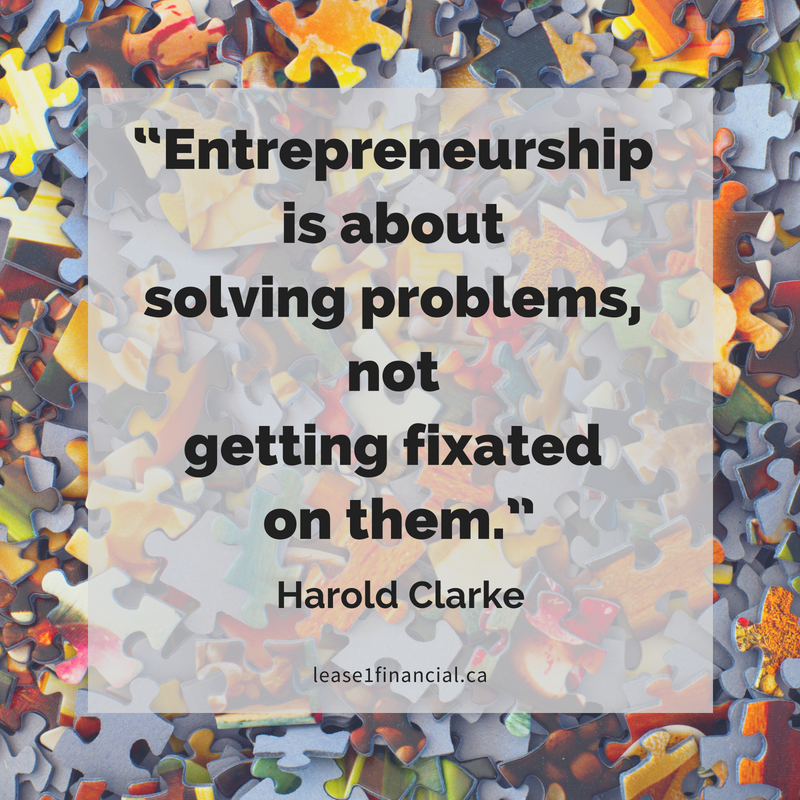 """Entrepreneurship is about solving problems, not getting fixated on them."" - Harold Clarke"