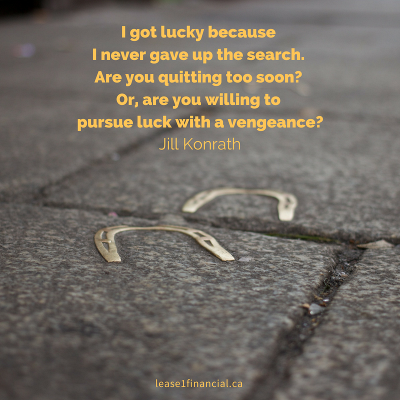 """I got lucky because I never gave up the search. Are you quitting too soon? Or, are you willing to pursue luck with a vengeance?"" Jill Konrath"